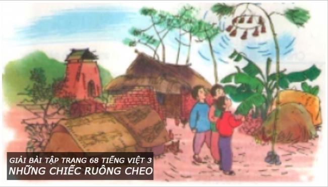 Giải bài tập trang 68 Tiếng Việt 3 Những chiếc ruông cheo