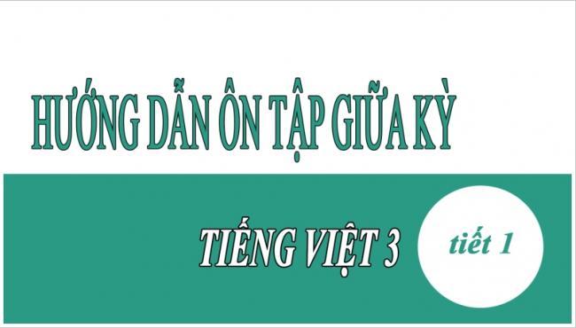 Hướng dẫn ôn tập giữa kỳ Tiếng Việt 3 Tiết 1
