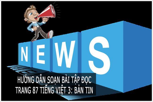 Hướng dẫn soạn bài tập đọc  Trang 87 Tiếng Việt 3: Bản tin