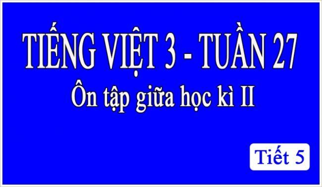 Tiếng Việt 3 tuần 27 Ôn tập giữa học kỳ II tiết 5