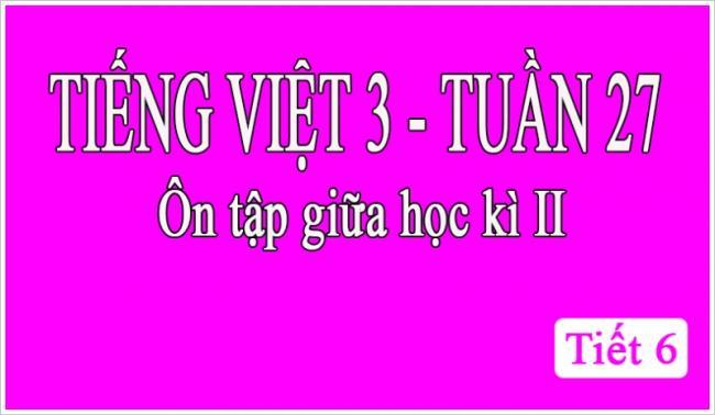 Tiếng Việt 3 tuần 27 Ôn tập giữa học kỳ II tiết 6