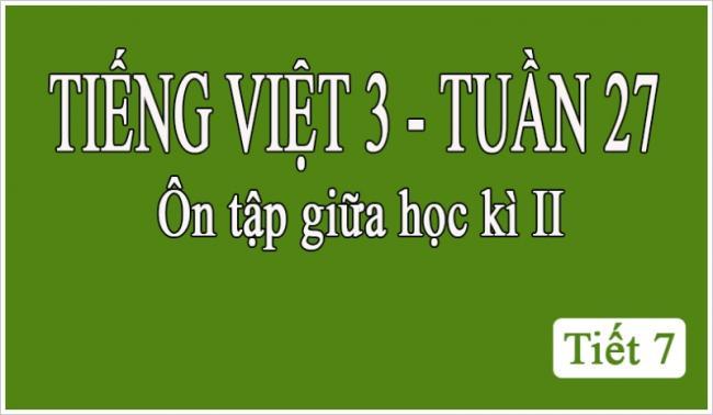 Tiếng Việt 3 tuần 27 Ôn tập giữa học kỳ II tiết 7