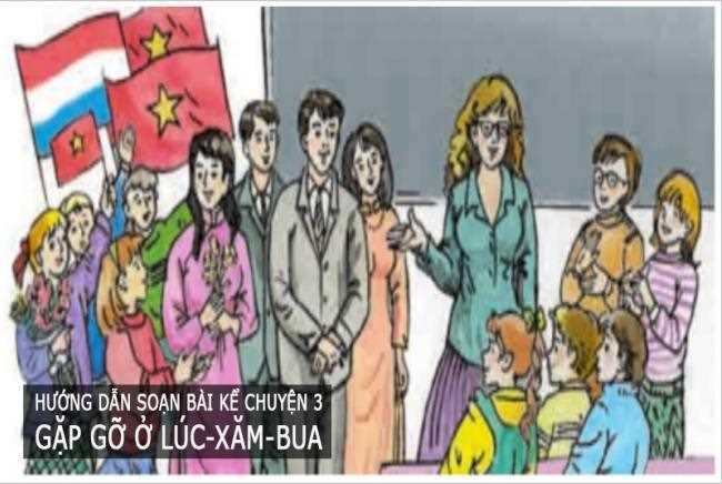 Hướng dẫn soạn bài kể chuyện 3 Gặp gỡ ở Lúc-xăm-bua