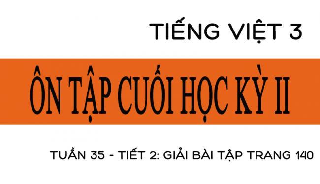 Tuần 35 ôn tập cuối học kỳ II Tiết 2: giải bài tập trang 140 Tiếng Việt 3