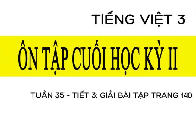 Tuần 35 ôn tập cuối học kỳ II Tiết 3: giải bài tập trang 140 Tiếng Việt 3