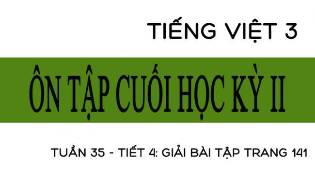 Tuần 35 ôn tập cuối học kỳ II Tiết 4: giải bài tập trang 141 Tiếng Việt 3