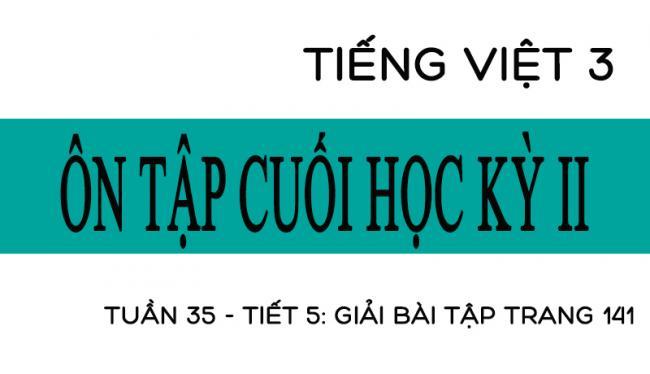 Tuần 35 ôn tập cuối học kỳ II Tiết 5: giải bài tập trang 141 Tiếng Việt 3