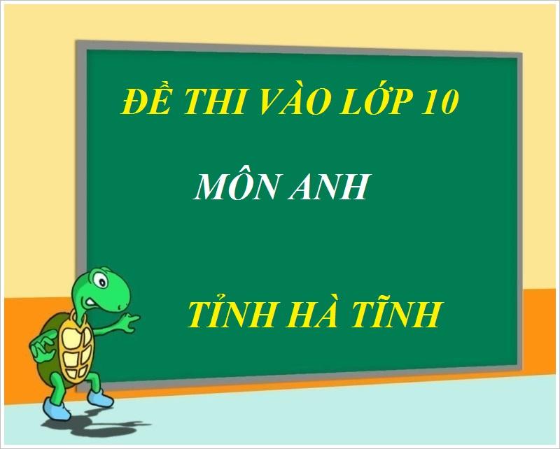 Đáp án đề thi vào lớp 10 môn Tiếng Anh tỉnh Hà Tĩnh 2018