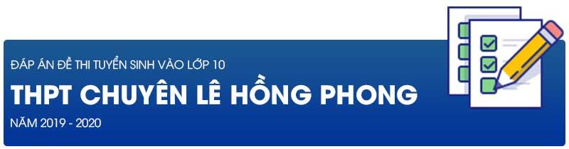Đáp án đề thi tuyển sinh lớp 10 năm 2019 trường THTP chuyên Lê Hồng Phong