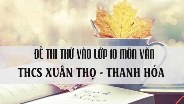 Đề thi thử vào lớp 10 môn Văn trường THCS Xuân Thọ - Thanh Hóa