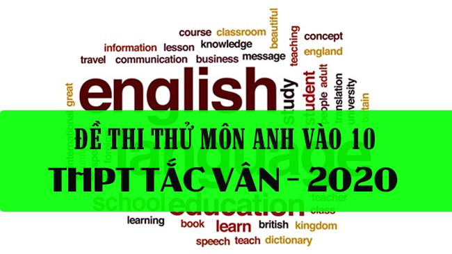 Đề thi thử vào 10 năm 2020 môn Anh trường THPT Tắc Vân