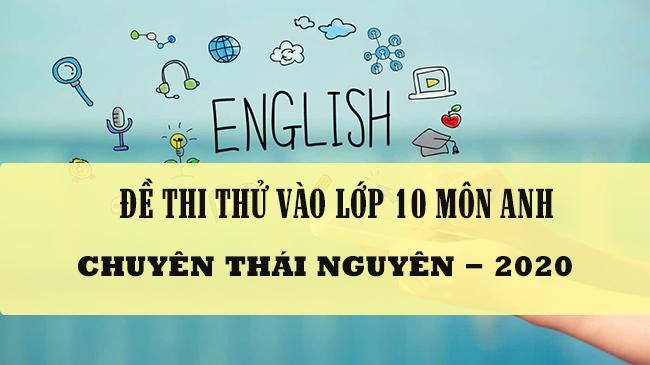 Đề thi thử vào lớp 10 môn Anh năm 2020 Chuyên Thái Nguyên