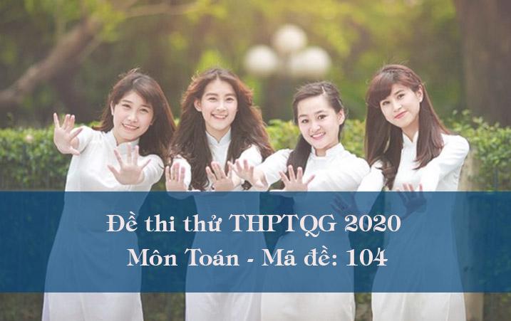 Đề thi thử THPT Quốc gia 2020 môn Toán có đáp án mã đề 104
