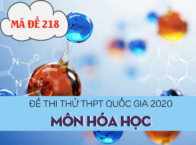 Đề thi thử THPT Quốc gia 2020 môn Hóa có đáp án mã đề 218