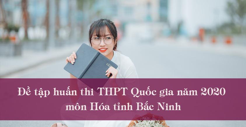 Đề tập huấn thi THPT Quốc gia năm 2020 môn Hóa tỉnh Bắc Ninh