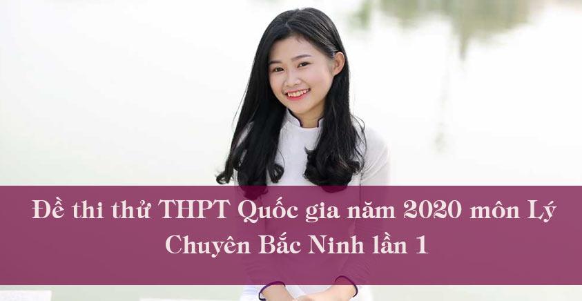 Đề thi thử THPT Quốc gia năm 2020 môn Lý Chuyên Bắc Ninh lần 1