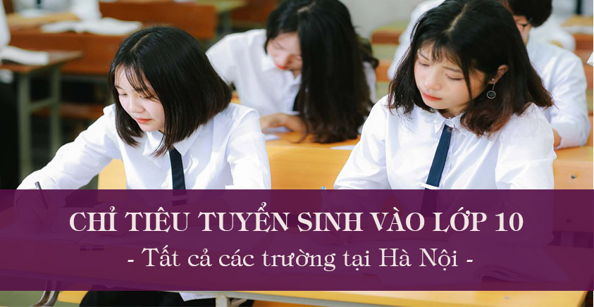 Chỉ tiêu tuyển sinh vào lớp 10 năm 2020 của tất cả các trường tại Hà Nội