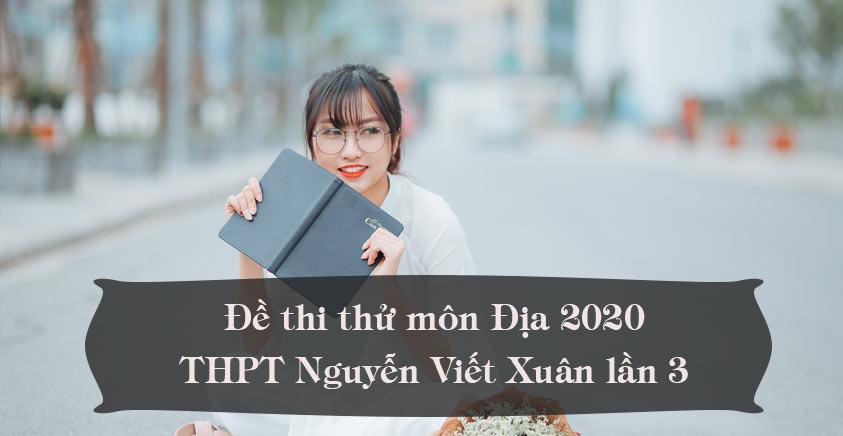 Đề thi thử môn Địa 2020 lần 3 trường THPT Nguyễn Viết Xuân