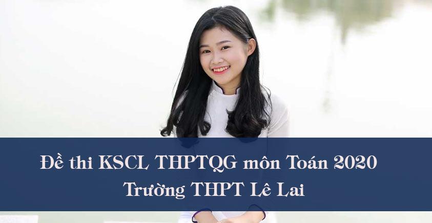 Đề thi KSCL THPTQG môn Toán 2020  trường THPT Lê Lai (có đáp án)