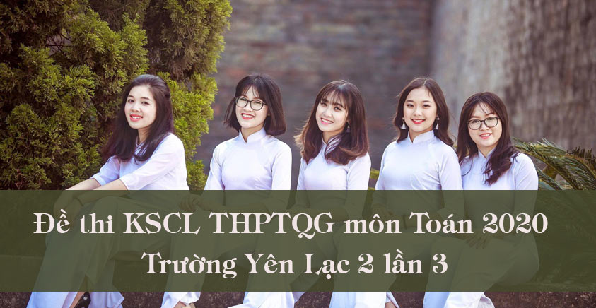 Đề thi KSCL THPTQG môn Toán 2020 trường Yên Lạc 2 lần 3