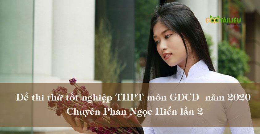 Đề thi thử tốt nghiệp THPT môn GDCD năm 2020 Chuyên Phan Ngọc Hiển lần 2