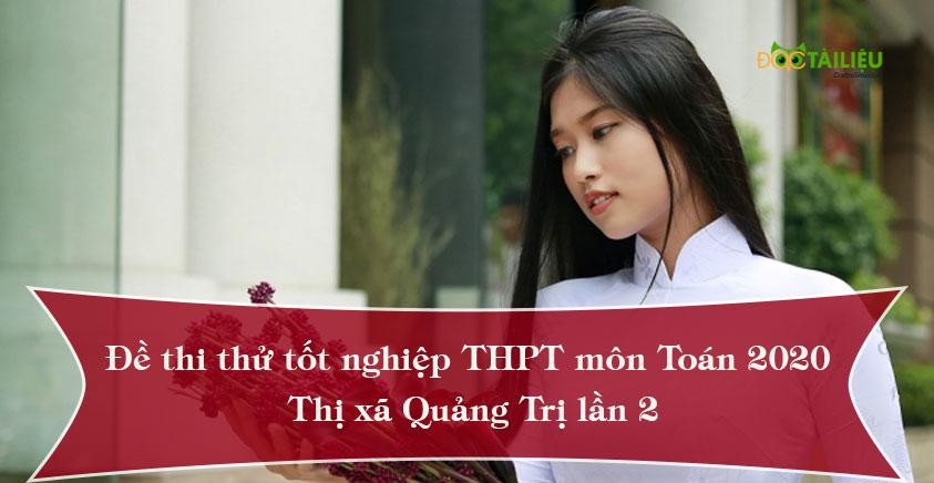 Đề thi thử tốt nghiệp THPT môn Toán 2020 lần 2 của trường THPT Thị xã Quảng Trị