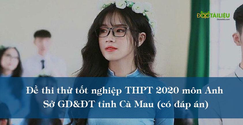 Đề thi thử tốt nghiệp THPT 2020 môn Anh tỉnh Cà Mau (có đáp án)