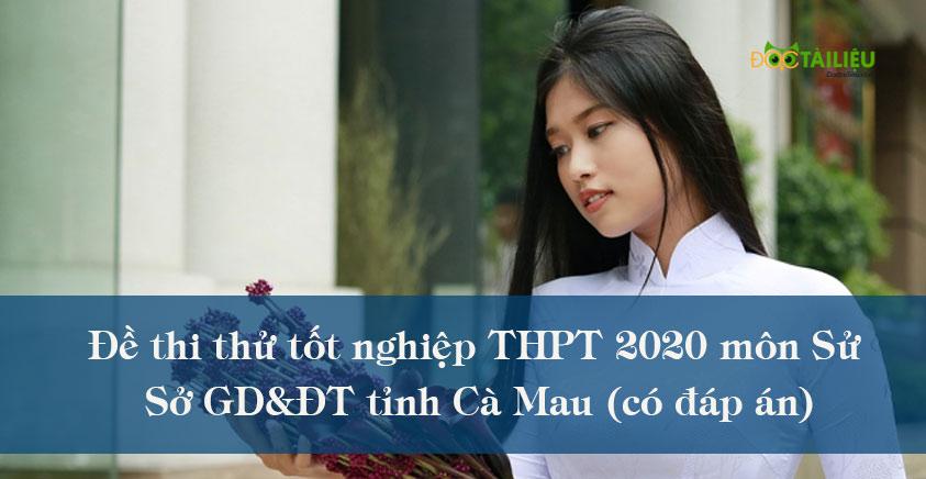 Đề thi thử tốt nghiệp THPT 2020 môn Sử của Sở GD&ĐT tỉnh Cà Mau (có đáp án)