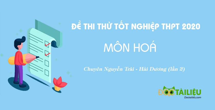 Đề thi thử tốt nghiệp THPT 2020 môn Hoá lần 2 chuyên Nguyễn Trãi (Hải Dương)