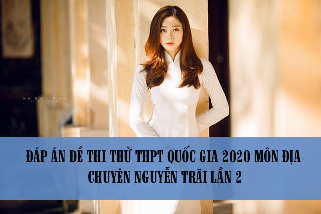 Đáp án đề thi thử THPT Quốc gia 2020 môn Địa chuyên Nguyễn Trãi lần 2
