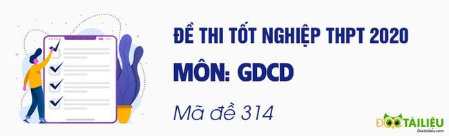 Đáp án mã đề 314 môn GDCD tốt nghiệp THPT 2020