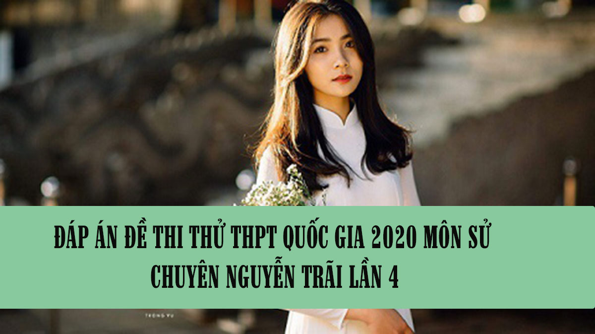 Đáp án đề thi thử THPT Quốc gia 2020 môn Sử chuyên Nguyễn Trãi lần 4