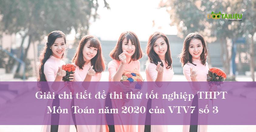 Giải chi tiết đề thi thử tốt nghiệp THPT môn Toán năm 2020 của VTV7 số 3