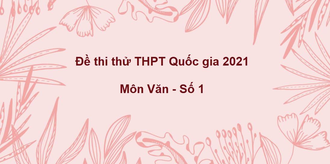 Đề thi thử THPT Quốc gia 2021 môn Văn theo cấu trúc chuẩn số 1
